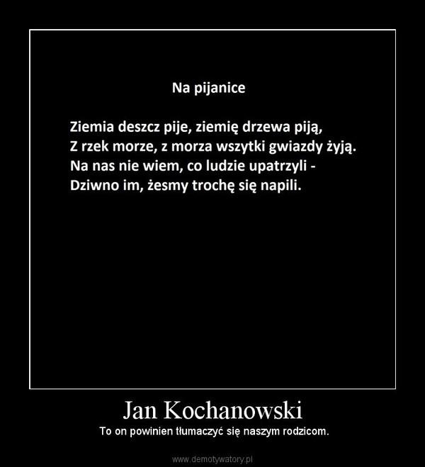 Jan Kochanowski – To on powinien tłumaczyć się naszym rodzicom.