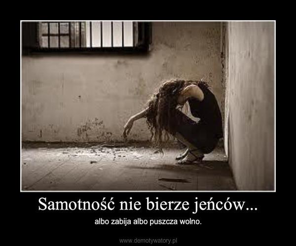 Samotność nie bierze jeńców... – albo zabija albo puszcza wolno.