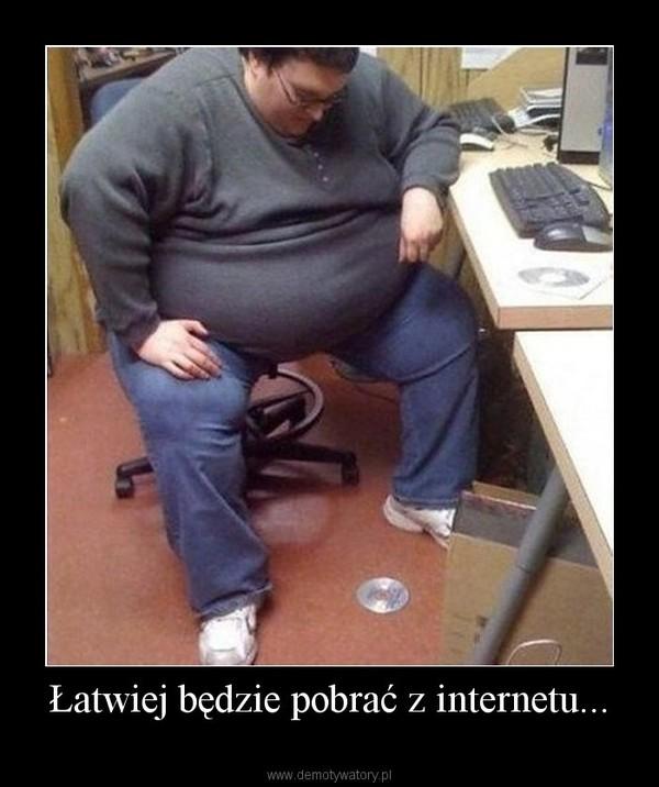 Łatwiej będzie pobrać z internetu... –