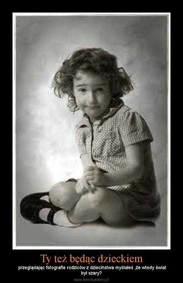 Ty też będąc dzieckiem – przeglądając fotografie rodziców z dzieciństwa myślałeś ,że wtedy światbył szary?
