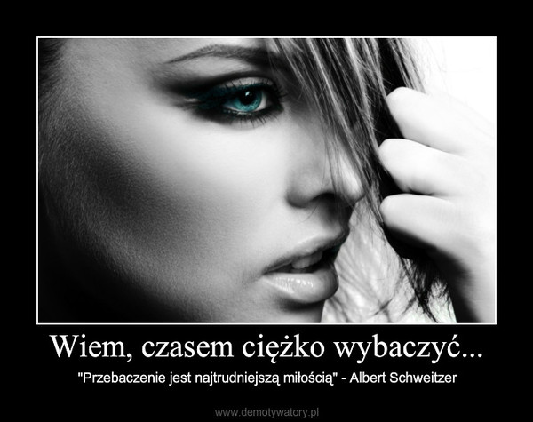 """Wiem, czasem ciężko wybaczyć... – """"Przebaczenie jest najtrudniejszą miłością"""" - Albert Schweitzer"""