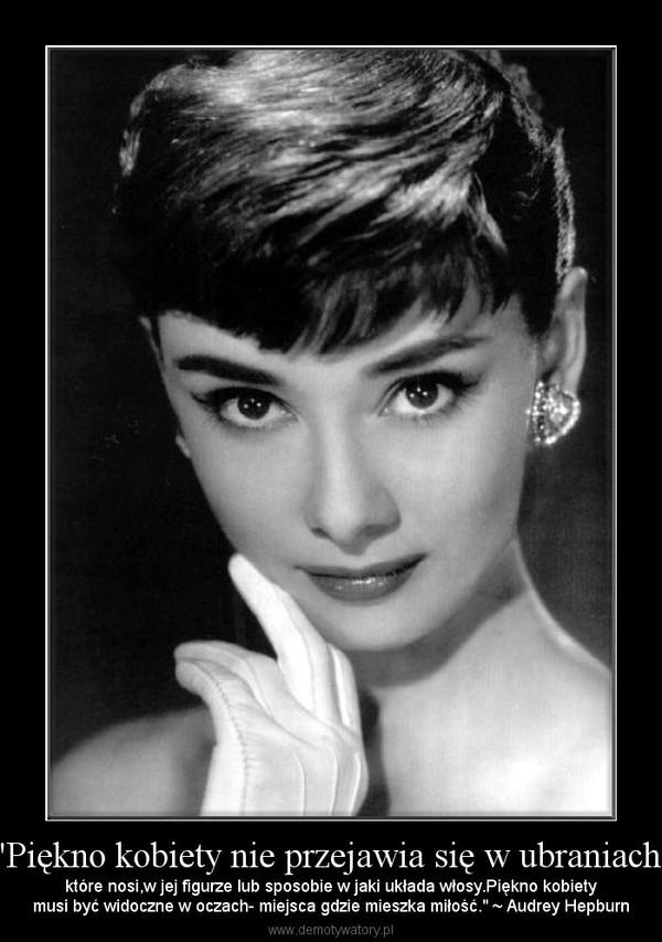 """""""Piękno kobiety nie przejawia się w ubraniach, – które nosi,w jej figurze lub sposobie w jaki układa włosy.Piękno kobietymusi być widoczne w oczach- miejsca gdzie mieszka miłość."""" ~ Audrey Hepburn"""