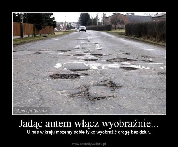 Jadąc autem włącz wyobraźnie... – U nas w kraju możemy sobie tylko wyobraźić drogę bez dziur..
