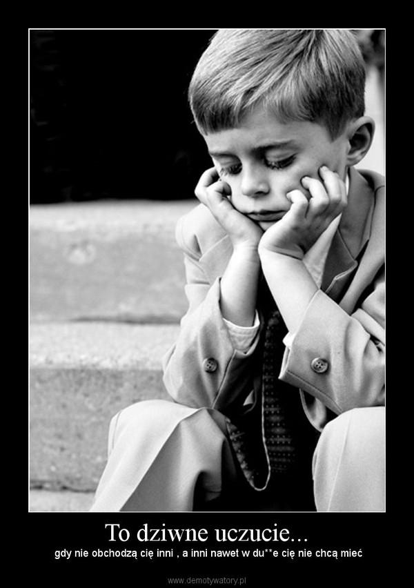 To dziwne uczucie... – gdy nie obchodzą cię inni , a inni nawet w du**e cię nie chcą mieć