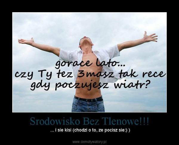 Srodowisko Bez Tlenowe!!! – ... i sie kisi (chodzi o to, ze pocisz sie:) )