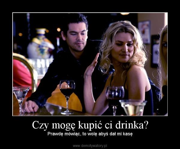 Czy mogę kupić ci drinka? – Prawdę mówiąc, to wolę abyś dał mi kasę