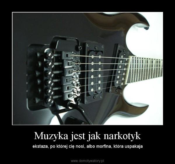 Muzyka jest jak narkotyk – ekstaza, po której cię nosi, albo morfina, która uspakaja