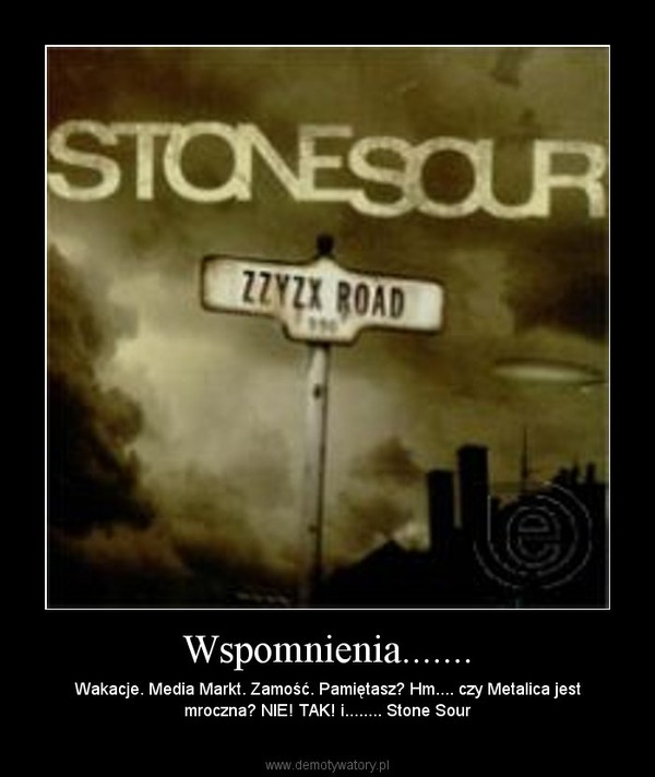 Wspomnienia....... – Wakacje. Media Markt. Zamość. Pamiętasz? Hm.... czy Metalica jest mroczna? NIE! TAK! i........ Stone Sour