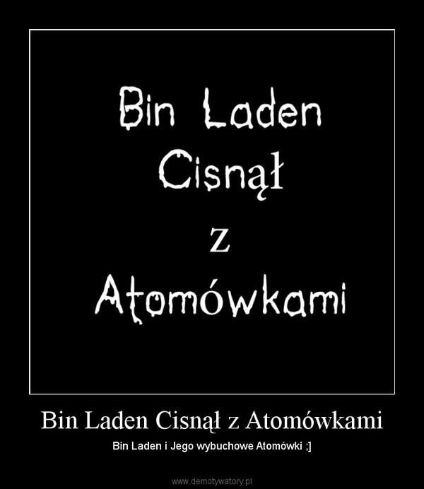 Bin Laden Cisnął z Atomówkami – Bin Laden i Jego wybuchowe Atomówki ;]