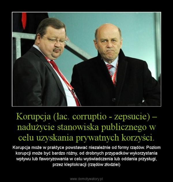 Korupcja (łac. corruptio - zepsucie) – nadużycie stanowiska publicznego w celu uzyskania prywatnych korzyści. – Korupcja może w praktyce powstawać niezależnie od formy rządów. Poziom korupcji może być bardzo różny, od drobnych przypadków wykorzystania wpływu lub faworyzowania w celu wyświadczenia lub oddania przysługi, przez kleptokracji (rządów złodziei)