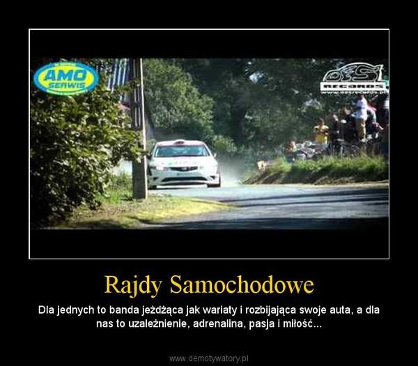 Rajdy Samochodowe – Dla jednych to banda jeżdżąca jak wariaty i rozbijająca swoje auta, a dla nas to uzależnienie, adrenalina, pasja i miłość...