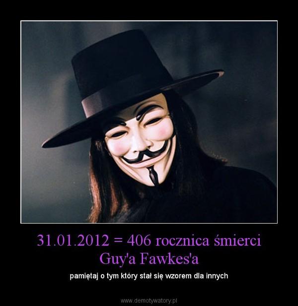 31.01.2012 = 406 rocznica śmierci Guy'a Fawkes'a – pamiętaj o tym który stał się wzorem dla innych
