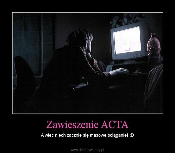 Zawieszenie ACTA – A wiec niech zacznie się masowe ściąganie! :D