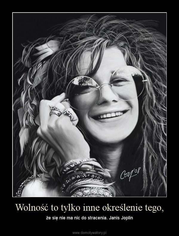 Wolność to tylko inne określenie tego, – że się nie ma nic do stracenia. Janis Joplin