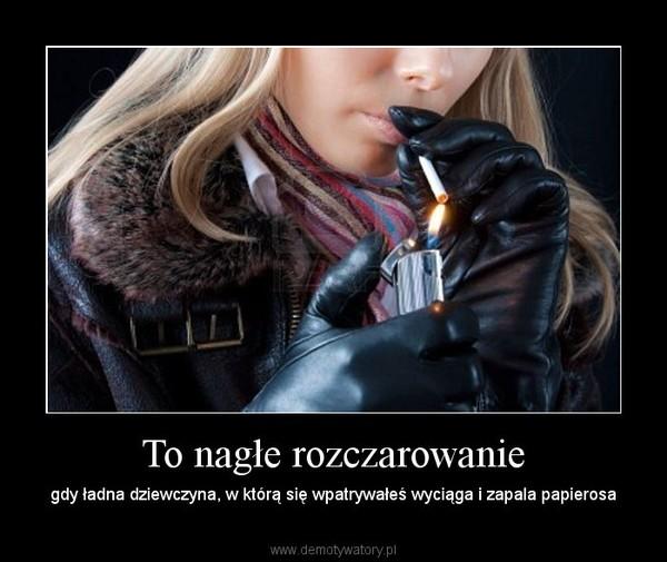 To nagłe rozczarowanie – gdy ładna dziewczyna, w którą się wpatrywałeś wyciąga i zapala papierosa