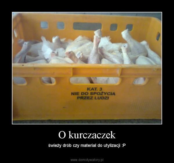 O kurczaczek – świeży drób czy material do utylizacji :P