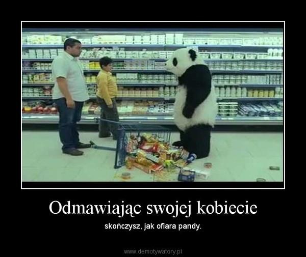 Odmawiając swojej kobiecie – skończysz, jak ofiara pandy.