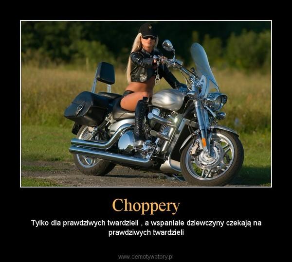 Choppery – Tylko dla prawdziwych twardzieli , a wspaniałe dziewczyny czekają na prawdziwych twardzieli
