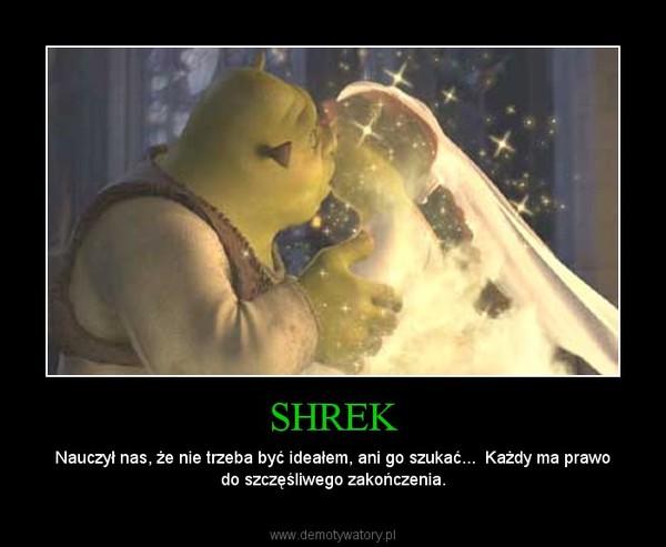 SHREK – Nauczył nas, że nie trzeba być ideałem, ani go szukać...  Każdy ma prawo do szczęśliwego zakończenia.