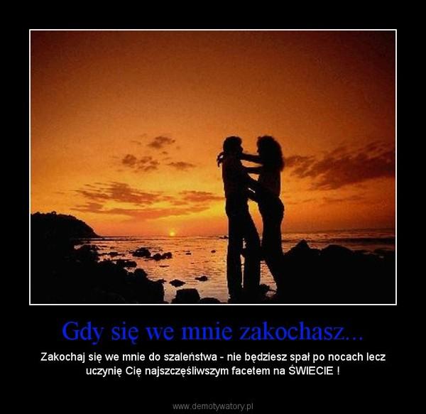 Gdy się we mnie zakochasz... – Zakochaj się we mnie do szaleństwa - nie będziesz spał po nocach lecz uczynię Cię najszczęśliwszym facetem na ŚWIECIE !