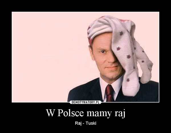 W Polsce mamy raj – Raj - Tuski