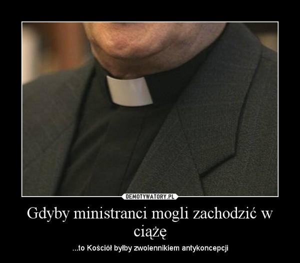 Gdyby ministranci mogli zachodzić w ciążę – ...to Kościół byłby zwolennikiem antykoncepcji