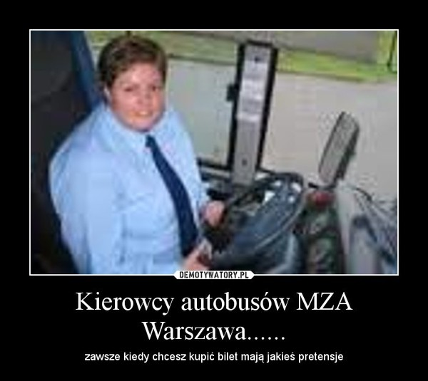 Kierowcy autobusów MZA Warszawa...... – zawsze kiedy chcesz kupić bilet mają jakieś pretensje