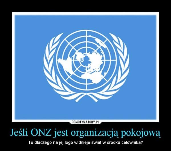 Jeśli ONZ jest organizacją pokojową – To dlaczego na jej logo widnieje świat w środku celownika?