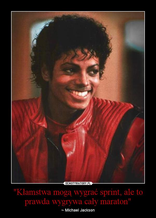 """""""Kłamstwa mogą wygrać sprint, ale to prawda wygrywa cały maraton"""" – ~ Michael Jackson"""