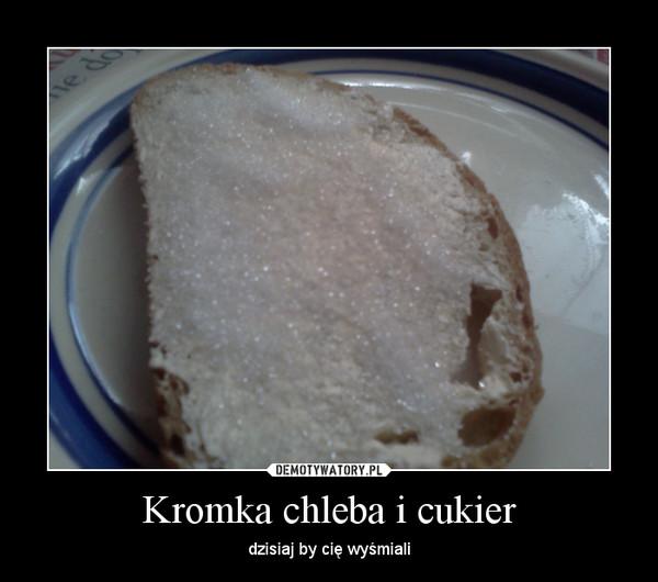 Kromka chleba i cukier – dzisiaj by cię wyśmiali