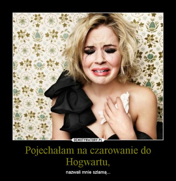 Pojechałam na czarowanie do Hogwartu, – nazwali mnie szlamą...