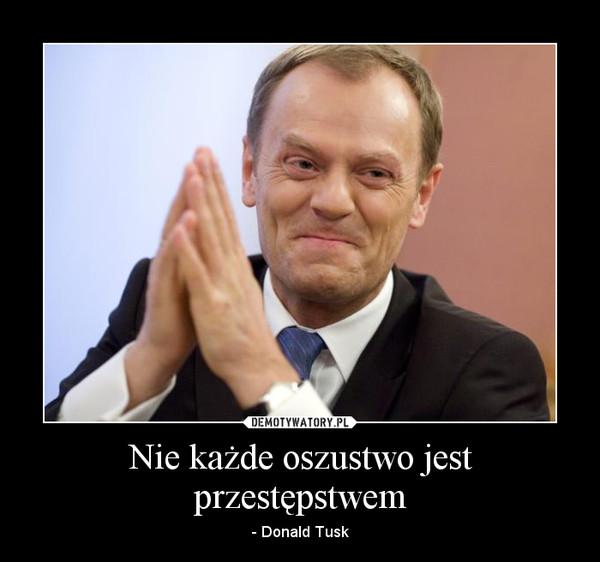 Nie każde oszustwo jest przestępstwem – - Donald Tusk