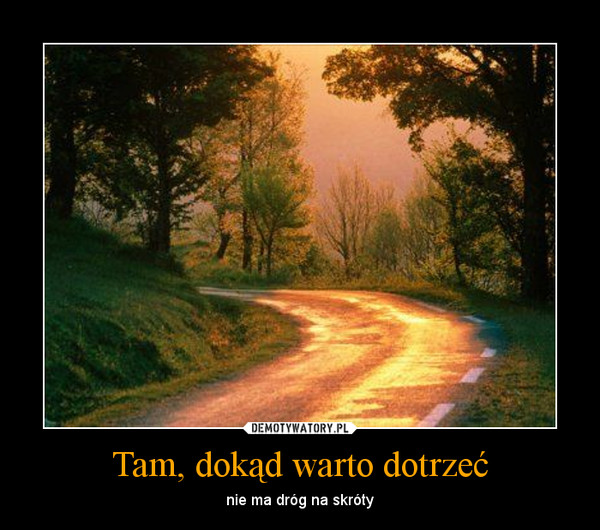 Tam, dokąd warto dotrzeć – nie ma dróg na skróty