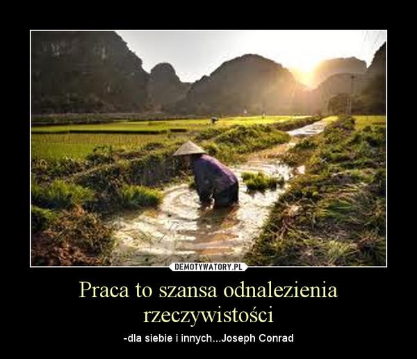 Praca to szansa odnalezienia rzeczywistości – -dla siebie i innych...Joseph Conrad