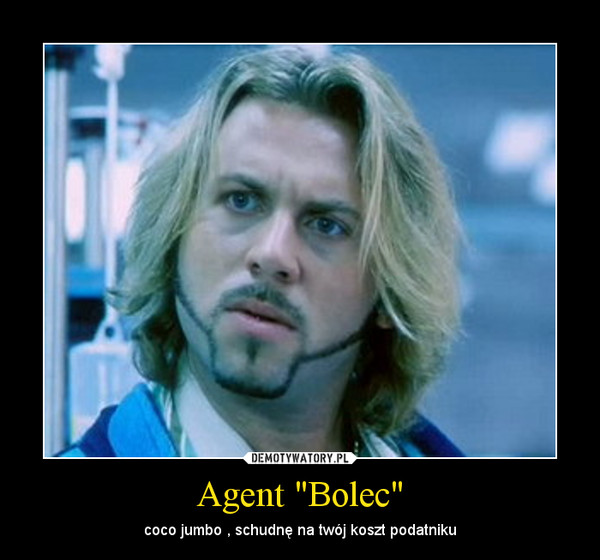 "Agent ""Bolec"" – coco jumbo , schudnę na twój koszt podatniku"
