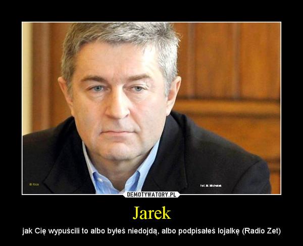 Jarek – jak Cię wypuścili to albo byłeś niedojdą, albo podpisałeś lojalkę (Radio Zet)