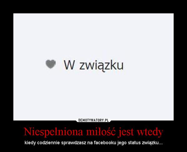 Niespełniona miłość jest wtedy – kiedy codziennie sprawdzasz na facebooku jego status związku...