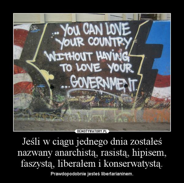 Jeśli w ciągu jednego dnia zostałeś nazwany anarchistą, rasistą, hipisem, faszystą, liberałem i konserwatystą. – Prawdopodobnie jesteś libertarianinem.