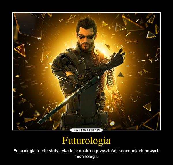 Futurologia – Futurologia to nie statystyka lecz nauka o przyszłość, koncepcjach nowych technologii.