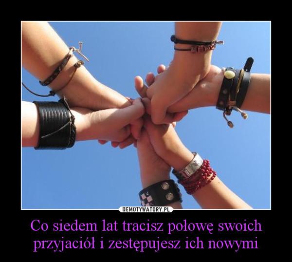 Co siedem lat tracisz połowę swoich przyjaciół i zestępujesz ich nowymi –