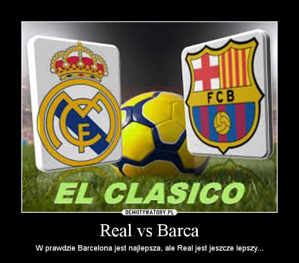 Real vs Barca – W prawdzie Barcelona jest najlepsza, ale Real jest jeszcze lepszy...