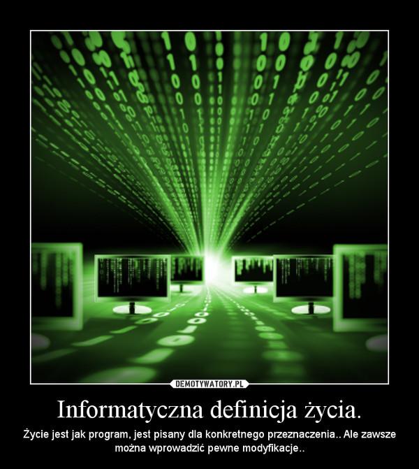 Informatyczna definicja życia. – Życie jest jak program, jest pisany dla konkretnego przeznaczenia.. Ale zawsze można wprowadzić pewne modyfikacje..