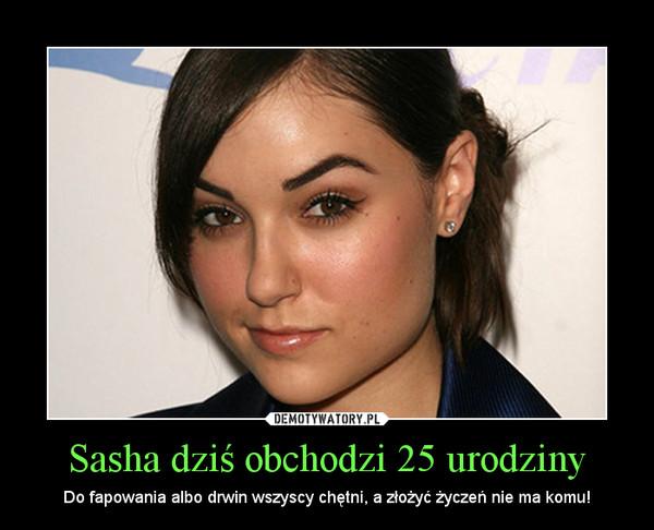Sasha dziś obchodzi 25 urodziny – Do fapowania albo drwin wszyscy chętni, a złożyć życzeń nie ma komu!