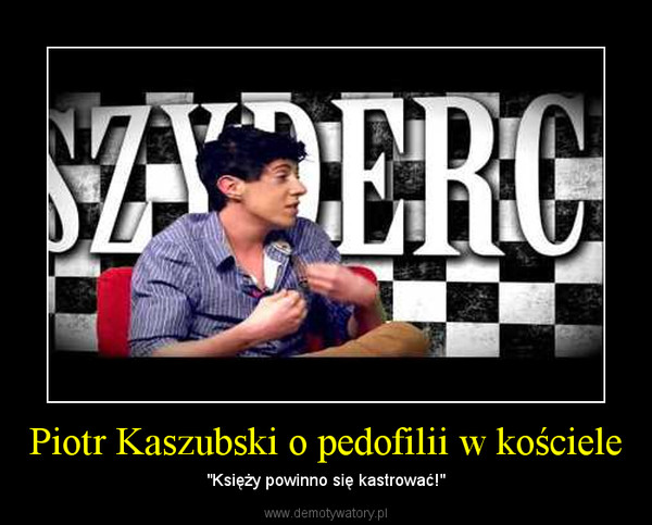 """Piotr Kaszubski o pedofilii w kościele – """"Księży powinno się kastrować!"""""""