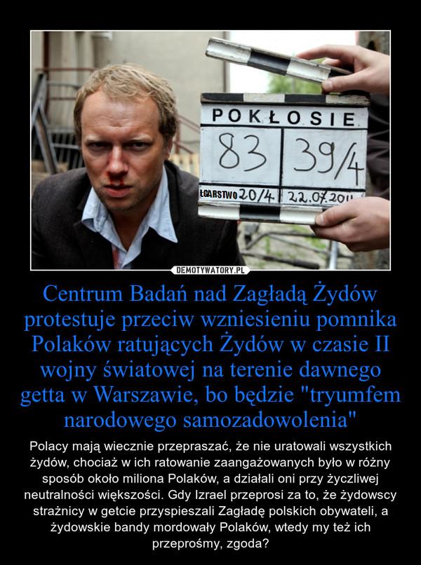 """Centrum Badań nad Zagładą Żydów protestuje przeciw wzniesieniu pomnika Polaków ratujących Żydów w czasie II wojny światowej na terenie dawnego getta w Warszawie, bo będzie """"tryumfem narodowego samozadowolenia"""" – Polacy mają wiecznie przepraszać, że nie uratowali wszystkich żydów, chociaż w ich ratowanie zaangażowanych było w różny sposób około miliona Polaków, a działali oni przy życzliwej neutralności większości. Gdy Izrael przeprosi za to, że żydowscy strażnicy w getcie przyspieszali Zagładę polskich obywateli, a żydowskie bandy mordowały Polaków, wtedy my też ich przeprośmy, zgoda?"""