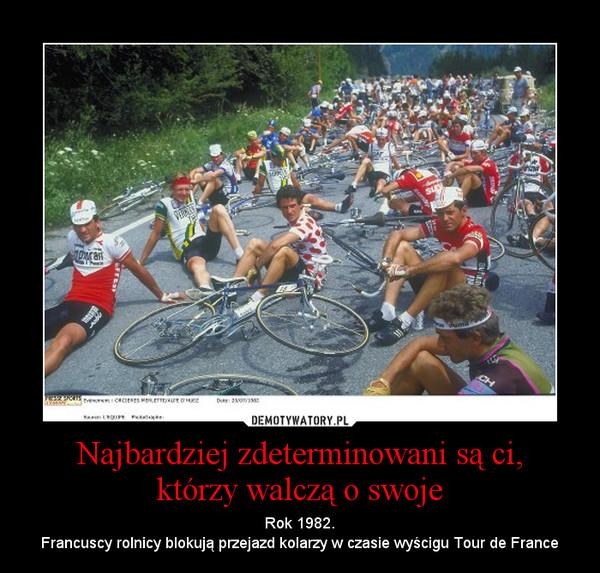 Najbardziej zdeterminowani są ci,którzy walczą o swoje – Rok 1982.Francuscy rolnicy blokują przejazd kolarzy w czasie wyścigu Tour de France