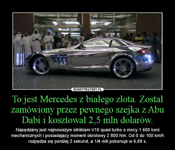 To jest Mercedes z białego złota. Został zamówiony przez pewnego szejka z Abu Dabi i kosztował 2,5 mln dolarów. – Napędzany jest najnowszym silnikiem V10 quad turbo o mocy 1 600 koni mechanicznych i posiadający moment obrotowy 2 800 Nm. Od 0 do 100 km/h rozpędza się poniżej 2 sekund, a 1/4 mili pokonuje w 6,89 s.