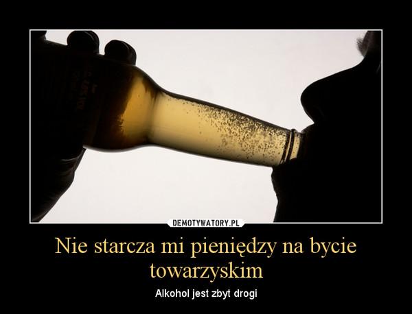 Nie starcza mi pieniędzy na bycie towarzyskim – Alkohol jest zbyt drogi