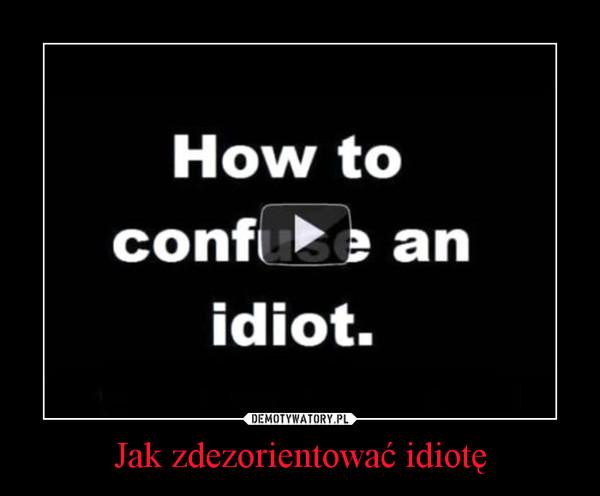 Jak zdezorientować idiotę –