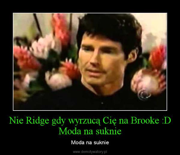 Nie Ridge gdy wyrzucą Cię na Brooke :D Moda na suknie – Moda na suknie